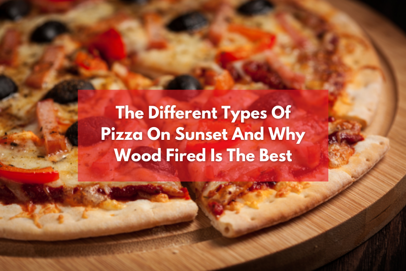 the different types of pizza on sunset and why wood fired is the best